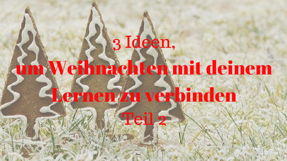 3 Ideen, um Weihnachten mit deinem Lernen zu verbinden - Teil 2 (1)